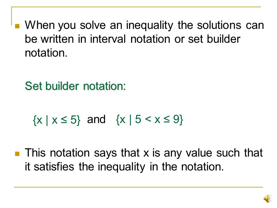 When you solve an inequality the solutions can be written in interval notation or set builder notation.