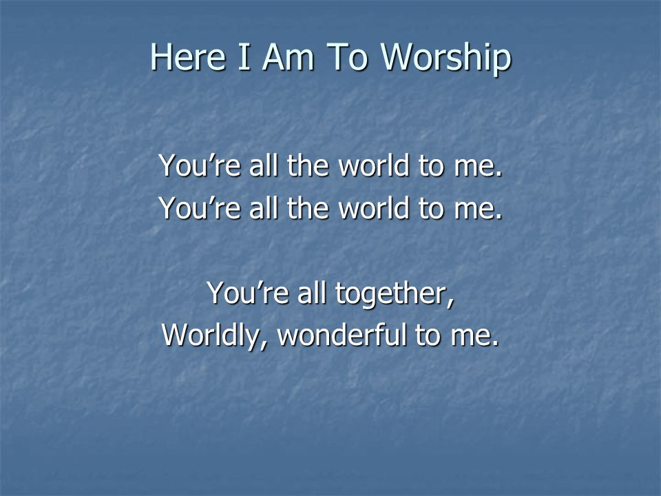 Here I Am To Worship You're all the world to me. You're all together,