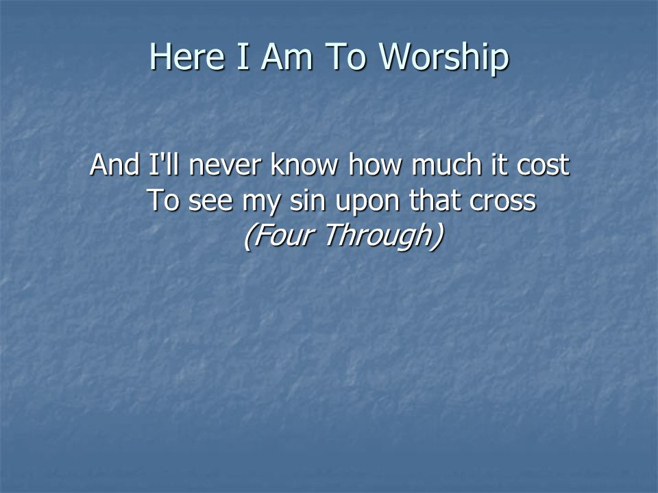 Here I Am To Worship And I ll never know how much it cost To see my sin upon that cross (Four Through)