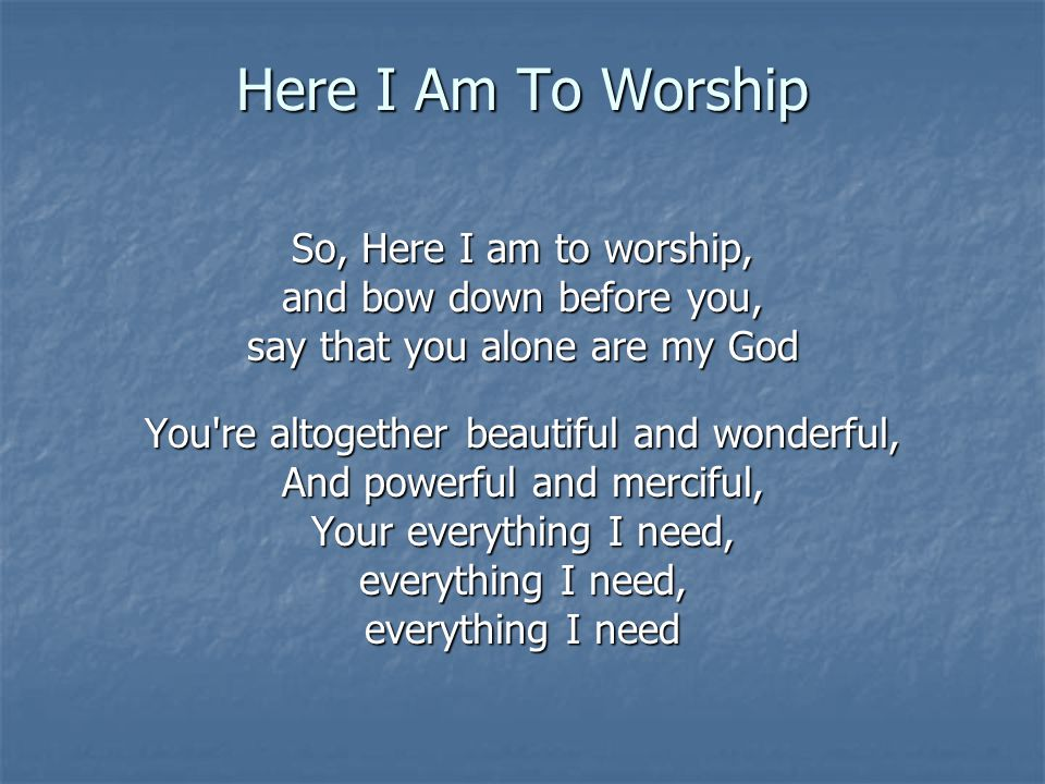 Here I Am To Worship So, Here I am to worship,