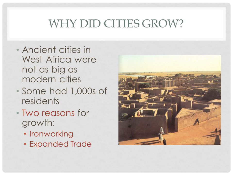 Why did cities grow Ancient cities in West Africa were not as big as modern cities. Some had 1,000s of residents.