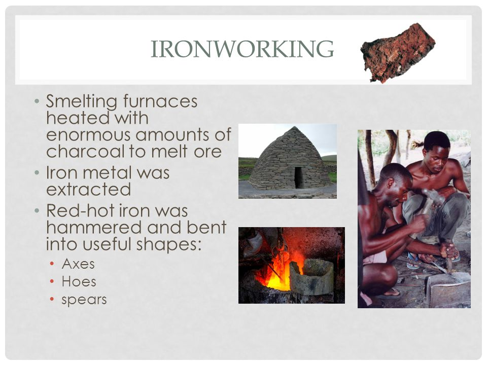 Ironworking Smelting furnaces heated with enormous amounts of charcoal to melt ore. Iron metal was extracted.