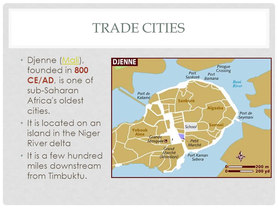 Trade cities Djenne (Mali), founded in 800 CE/AD, is one of sub-Saharan Africa s oldest cities. It is located on an island in the Niger River delta.