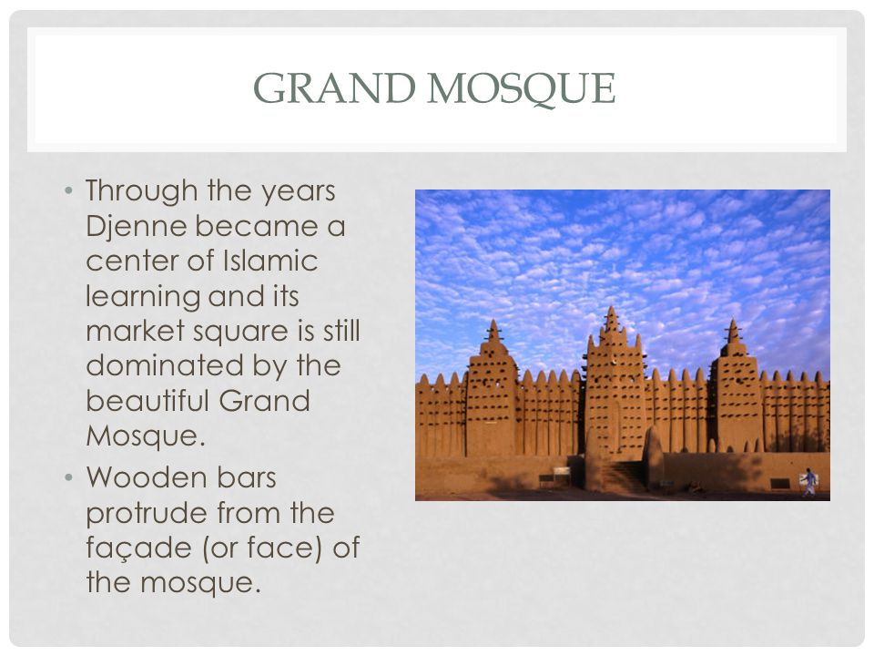 Grand mosque Through the years Djenne became a center of Islamic learning and its market square is still dominated by the beautiful Grand Mosque.
