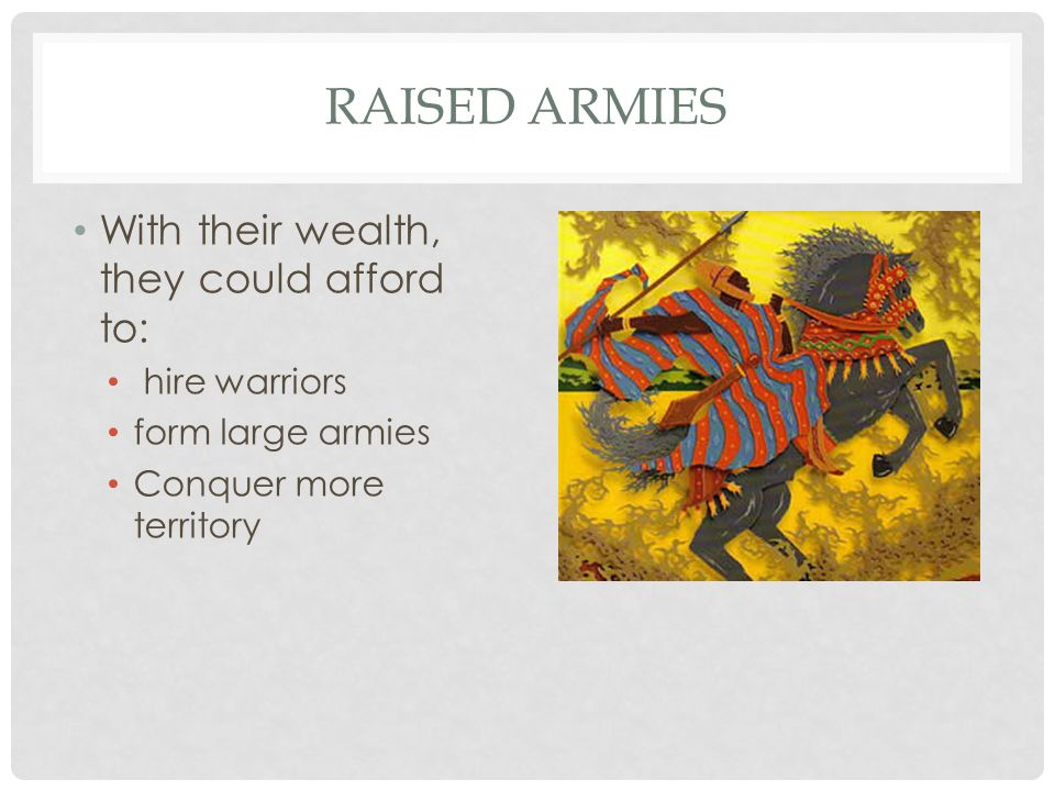 Raised armies With their wealth, they could afford to: hire warriors