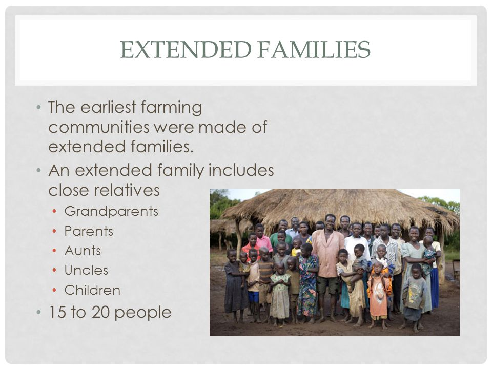 Extended families The earliest farming communities were made of extended families. An extended family includes close relatives.