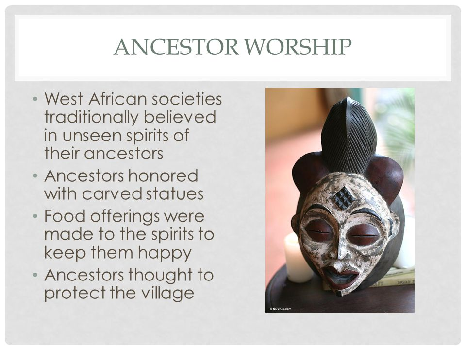 Ancestor worship West African societies traditionally believed in unseen spirits of their ancestors.