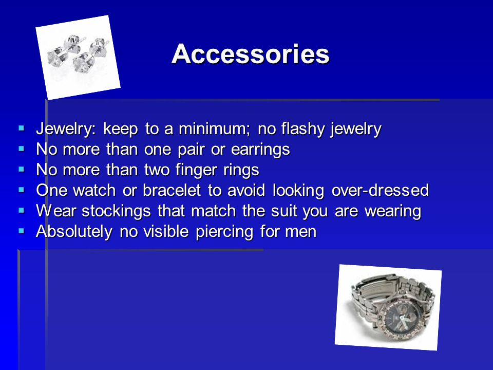 Accessories Jewelry: keep to a minimum; no flashy jewelry