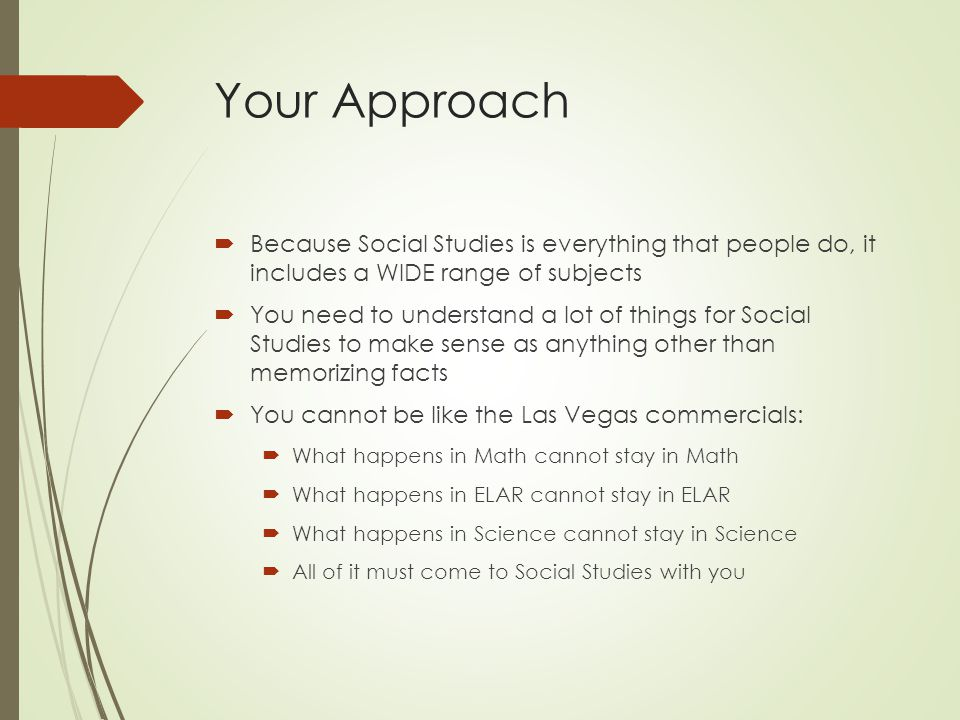 Your Approach Because Social Studies is everything that people do, it includes a WIDE range of subjects.