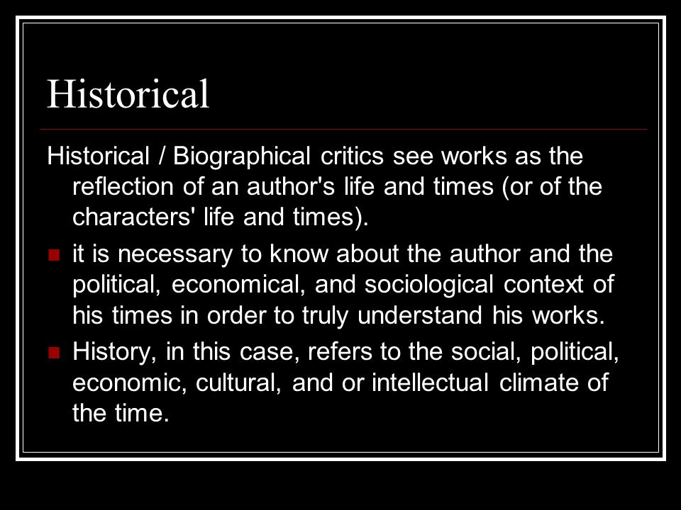 Historical Historical / Biographical critics see works as the reflection of an author s life and times (or of the characters life and times).