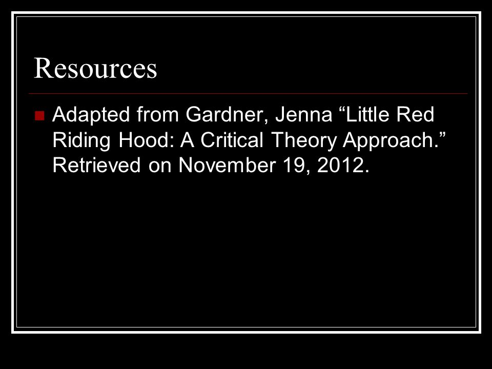 Resources Adapted from Gardner, Jenna Little Red Riding Hood: A Critical Theory Approach. Retrieved on November 19, 2012.