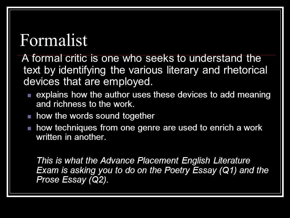 Formalist A formal critic is one who seeks to understand the text by identifying the various literary and rhetorical devices that are employed.