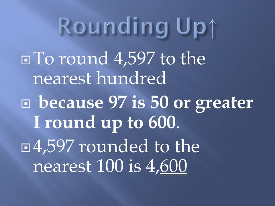 Rounding Up↑ To round 4,597 to the nearest hundred