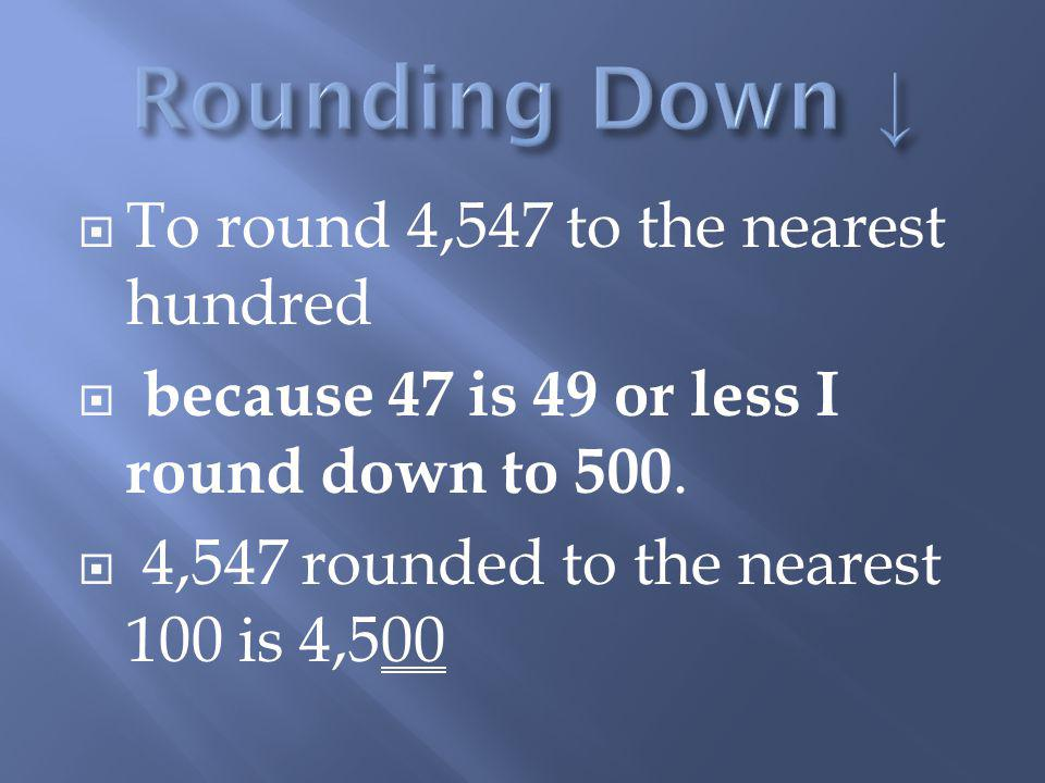 Rounding Down ↓ To round 4,547 to the nearest hundred