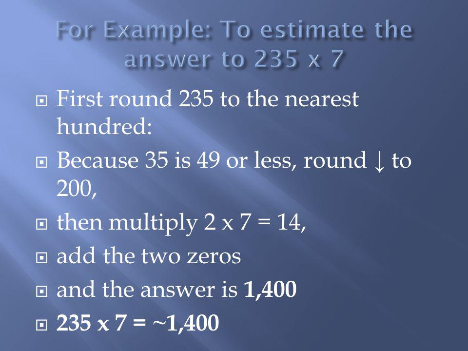 For Example: To estimate the answer to 235 x 7