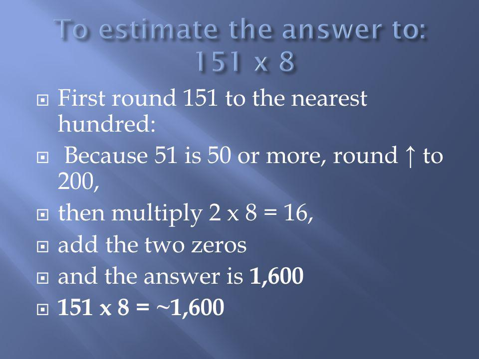 To estimate the answer to: 151 x 8