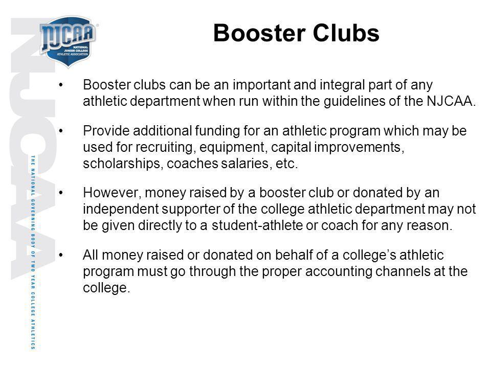Booster Clubs Booster clubs can be an important and integral part of any athletic department when run within the guidelines of the NJCAA.