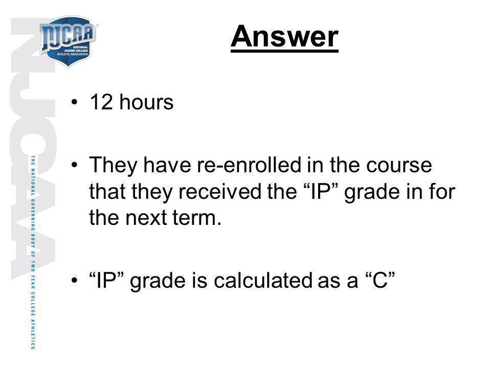 Answer 12 hours. They have re-enrolled in the course that they received the IP grade in for the next term.