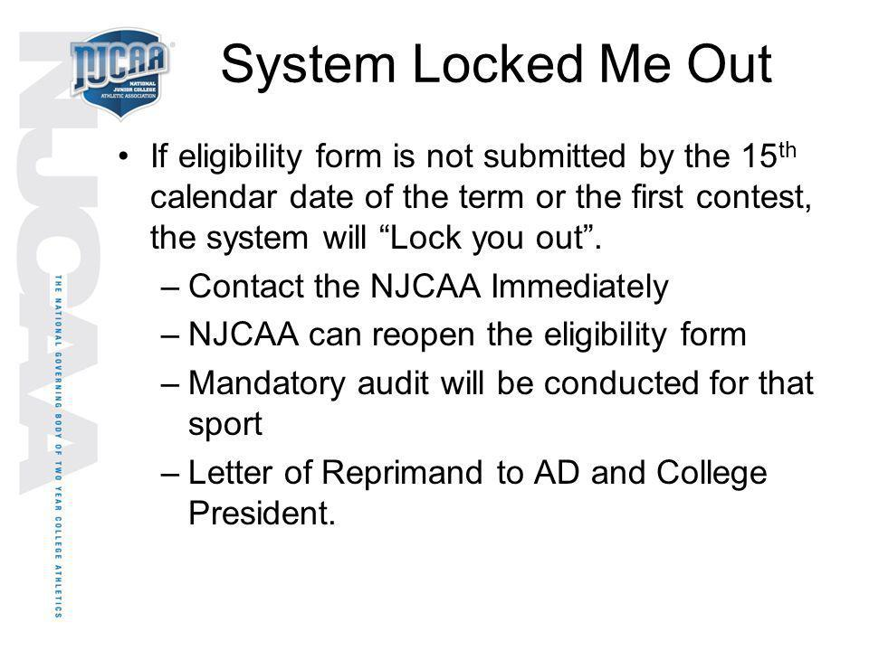 System Locked Me Out If eligibility form is not submitted by the 15th calendar date of the term or the first contest, the system will Lock you out .