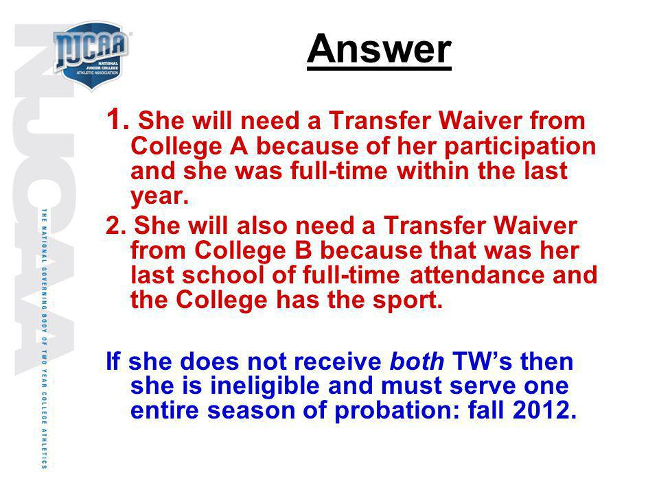 Answer 1. She will need a Transfer Waiver from College A because of her participation and she was full-time within the last year.