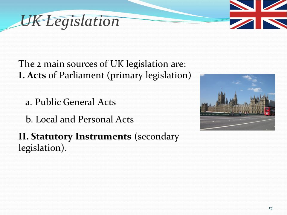 UK Legislation The 2 main sources of UK legislation are: