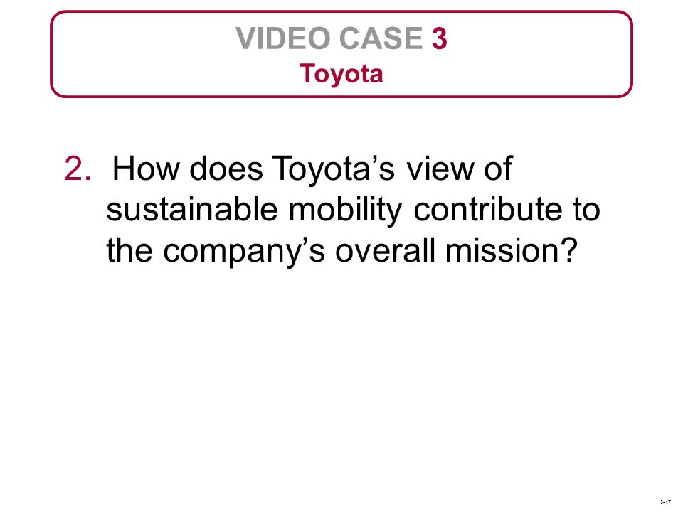 VIDEO CASE 3 Toyota. 2. How does Toyota's view of sustainable mobility contribute to the company's overall mission