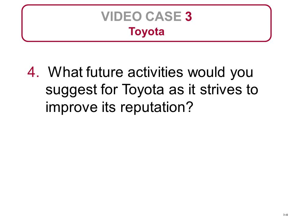 VIDEO CASE 3 Toyota. 4. What future activities would you suggest for Toyota as it strives to improve its reputation