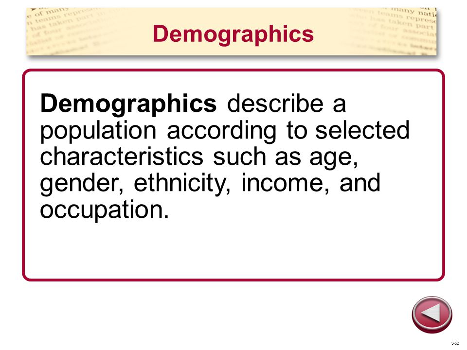 Demographics Demographics describe a population according to selected characteristics such as age, gender, ethnicity, income, and occupation.