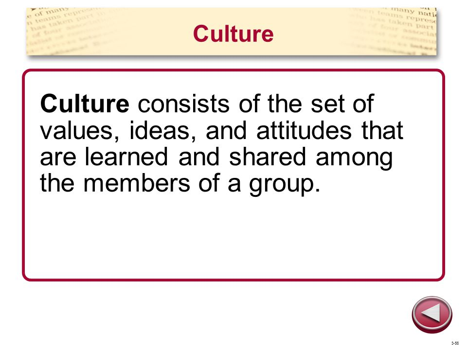 Culture Culture consists of the set of values, ideas, and attitudes that are learned and shared among the members of a group.