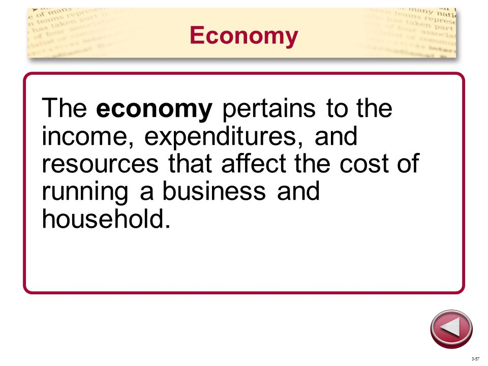 Economy The economy pertains to the income, expenditures, and resources that affect the cost of running a business and household.
