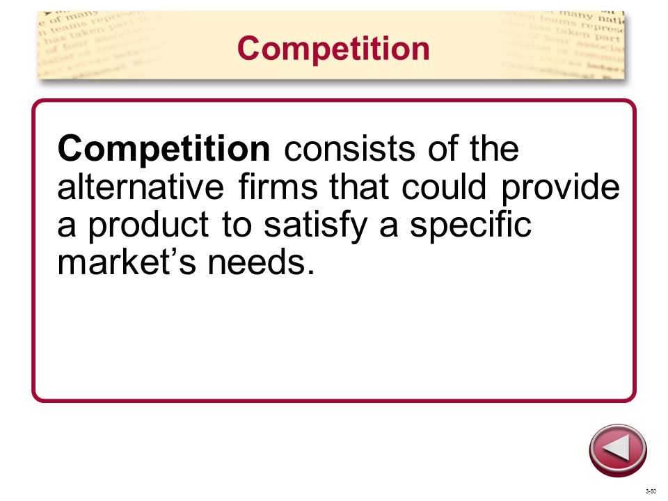Competition Competition consists of the alternative firms that could provide a product to satisfy a specific market's needs.