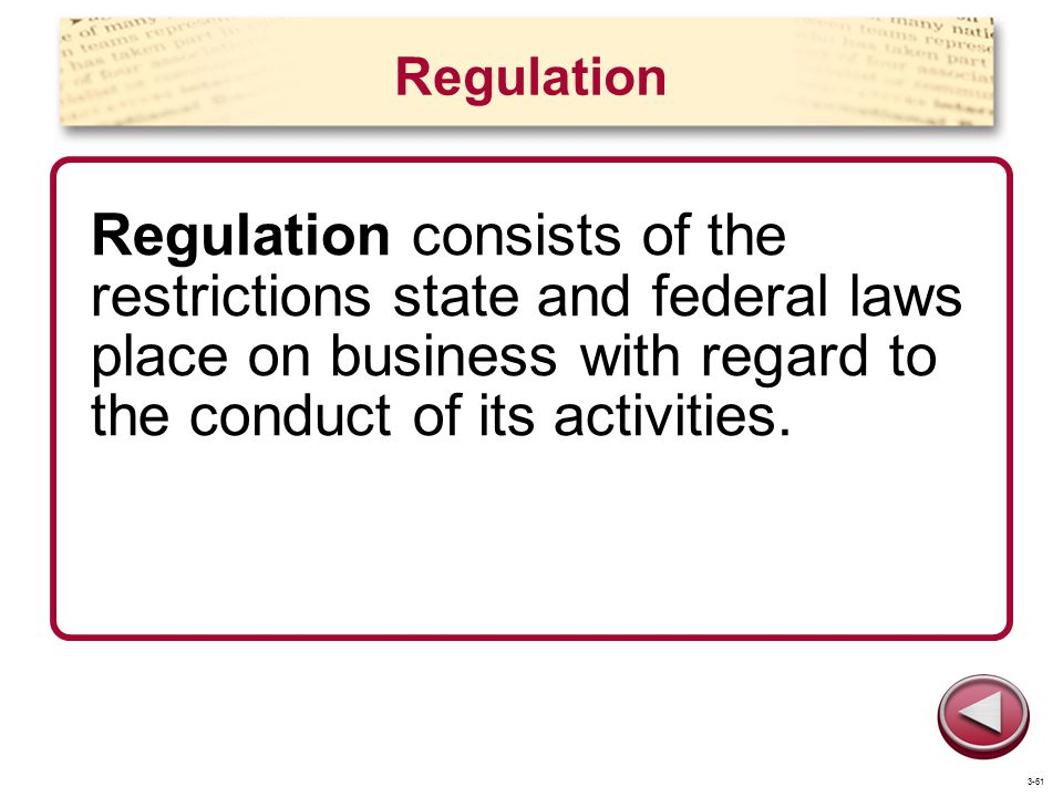 Regulation Regulation consists of the restrictions state and federal laws place on business with regard to the conduct of its activities.