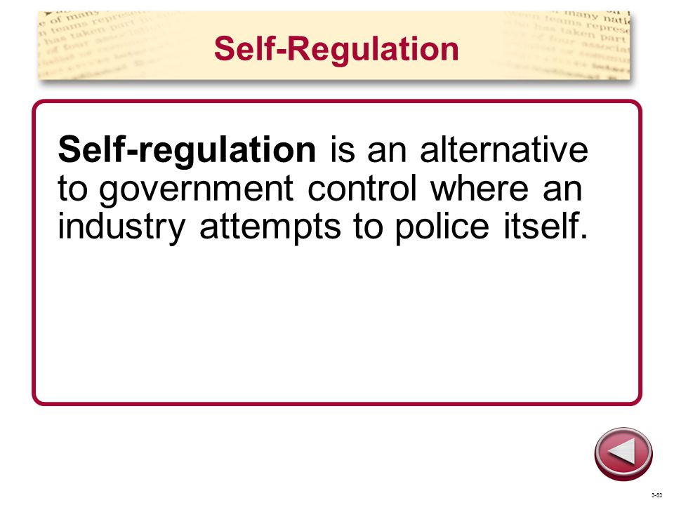 Self-Regulation Self-regulation is an alternative to government control where an industry attempts to police itself.