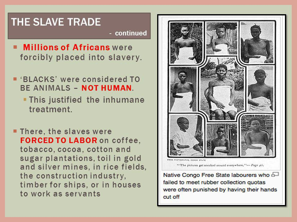 THE SLAVE TRADE - continued. Millions of Africans were forcibly placed into slavery. 'BLACKS' were considered TO BE ANIMALS – NOT HUMAN.