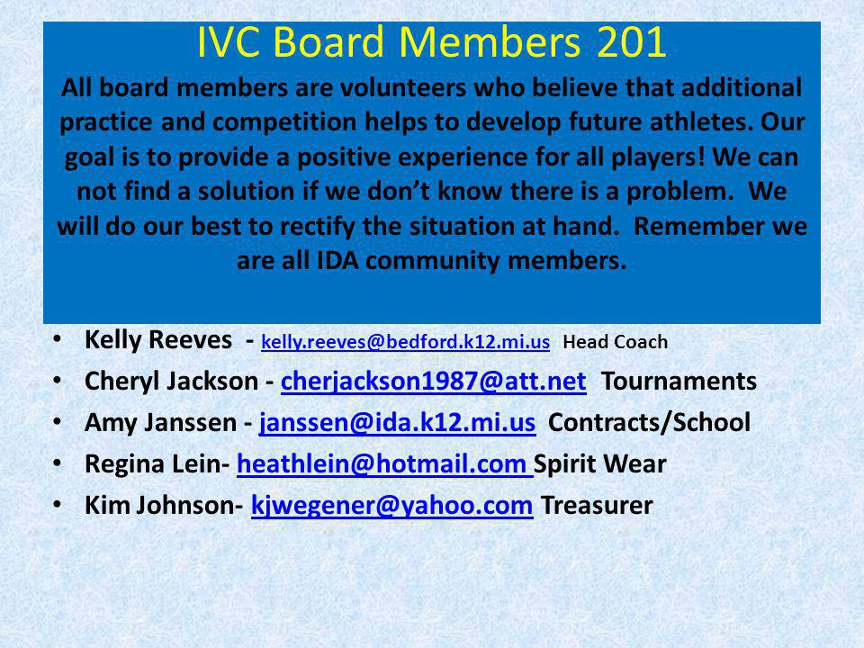 IVC Board Members 201 All board members are volunteers who believe that additional practice and competition helps to develop future athletes. Our goal is to provide a positive experience for all players! We can not find a solution if we don't know there is a problem. We will do our best to rectify the situation at hand. Remember we are all IDA community members.