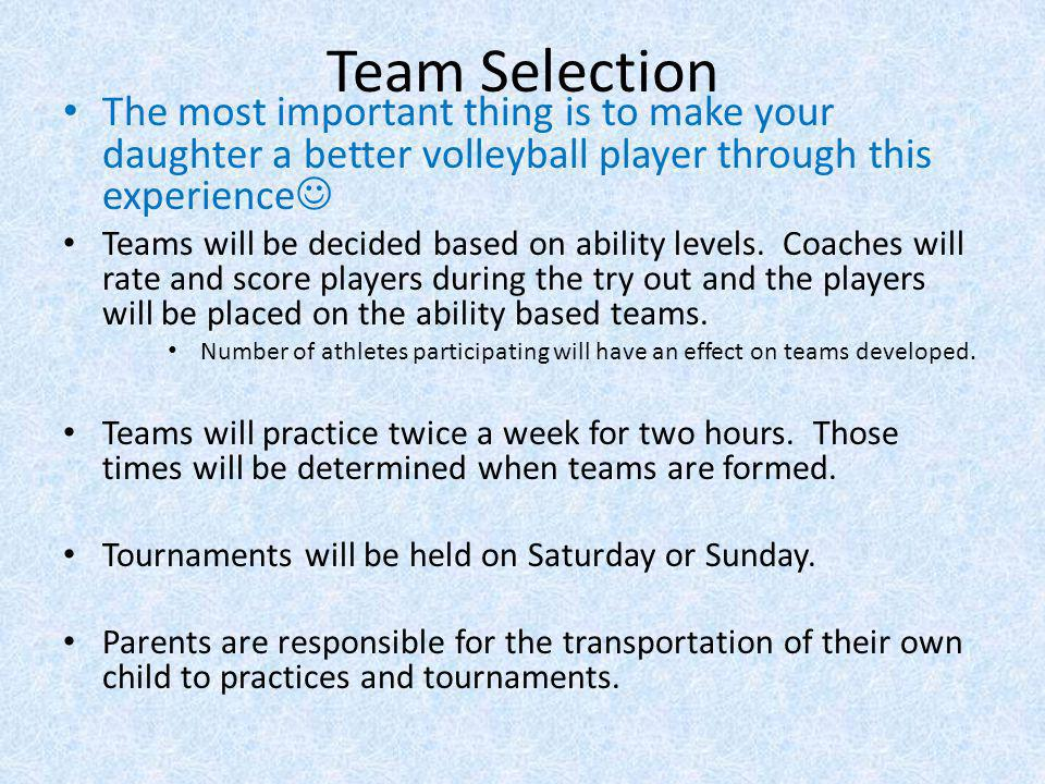 Team Selection The most important thing is to make your daughter a better volleyball player through this experience