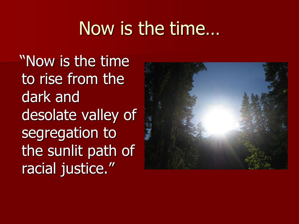 Now is the time… Now is the time to rise from the dark and desolate valley of segregation to the sunlit path of racial justice.
