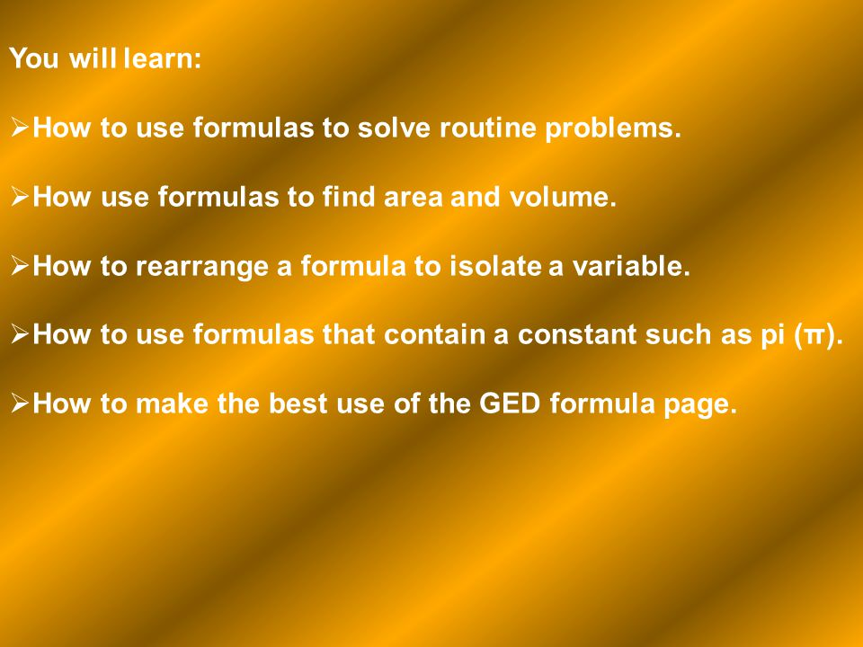 You will learn: How to use formulas to solve routine problems. How use formulas to find area and volume.