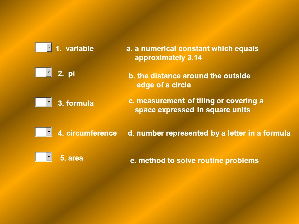 1. variable a. a numerical constant which equals. approximately 3.14. 2. pi. b. the distance around the outside.