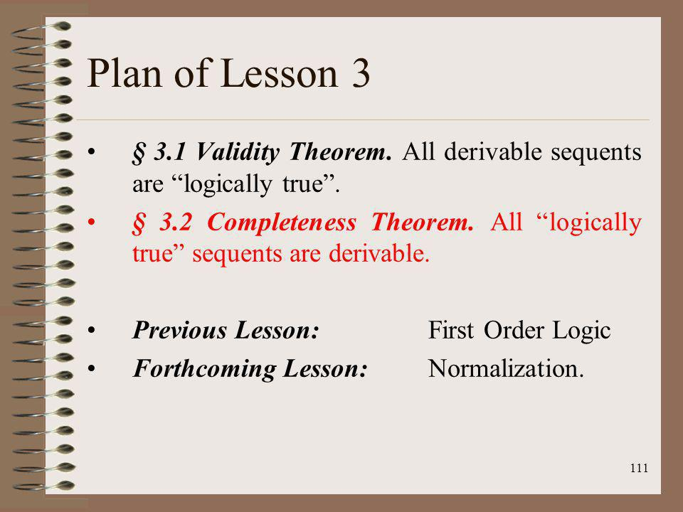 Plan of Lesson 3 § 3.1 Validity Theorem. All derivable sequents are logically true .