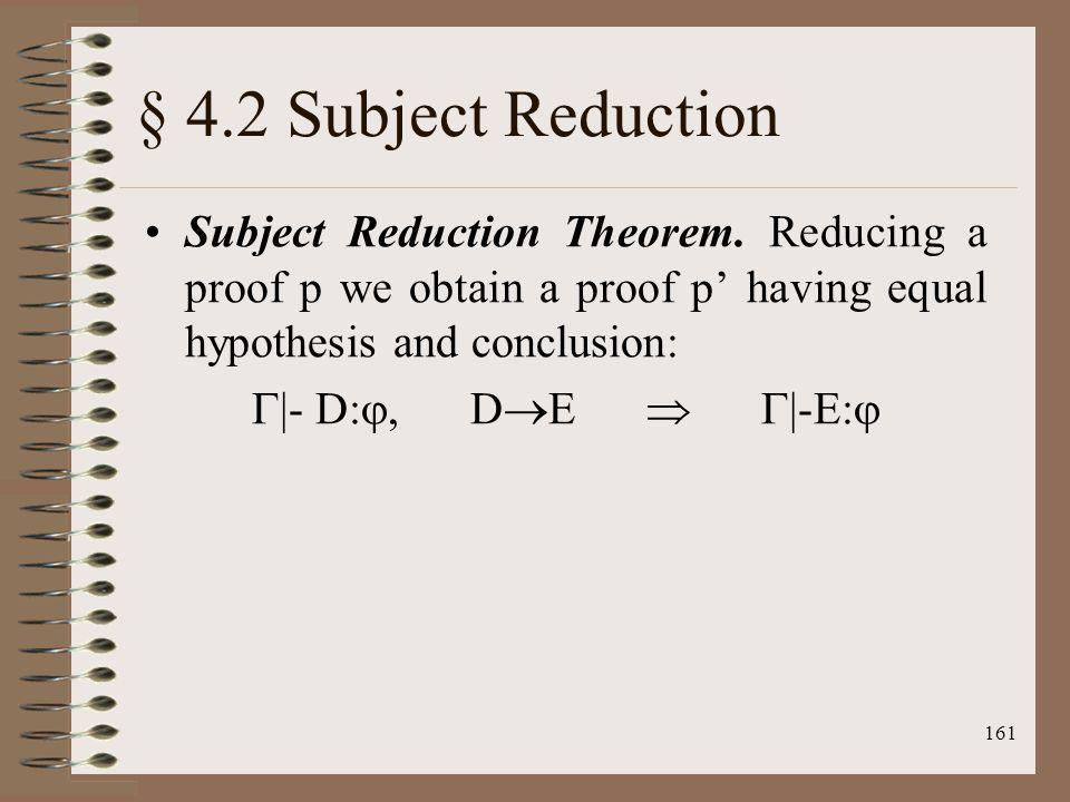 § 4.2 Subject Reduction Subject Reduction Theorem. Reducing a proof p we obtain a proof p' having equal hypothesis and conclusion:
