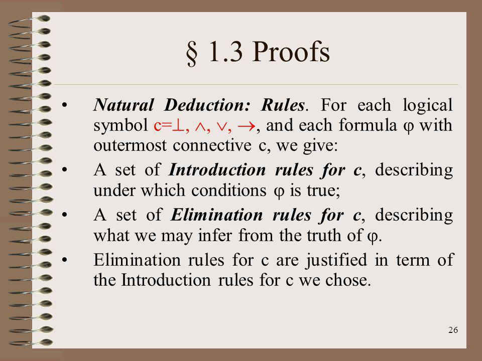 § 1.3 Proofs Natural Deduction: Rules. For each logical symbol c=, , , , and each formula  with outermost connective c, we give: