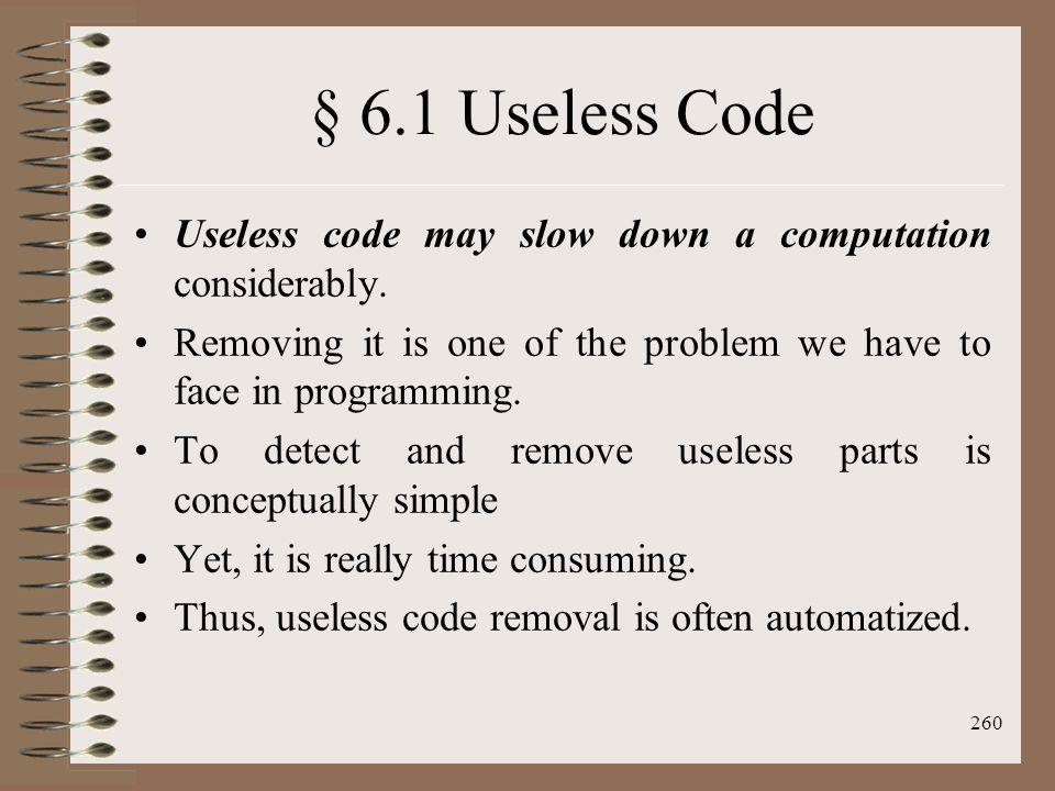 § 6.1 Useless Code Useless code may slow down a computation considerably. Removing it is one of the problem we have to face in programming.