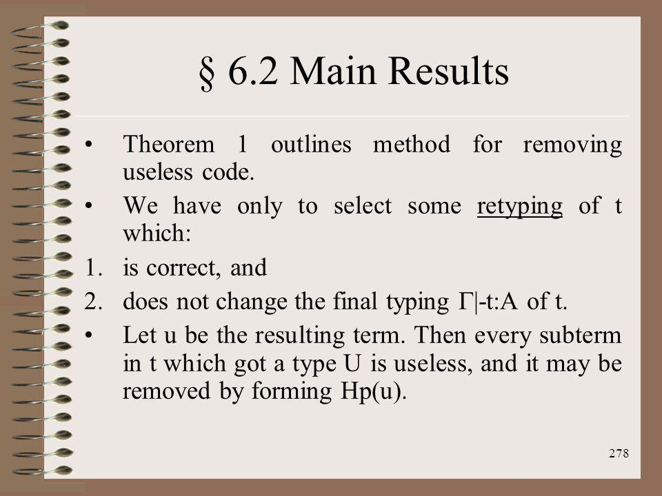 § 6.2 Main Results Theorem 1 outlines method for removing useless code. We have only to select some retyping of t which: