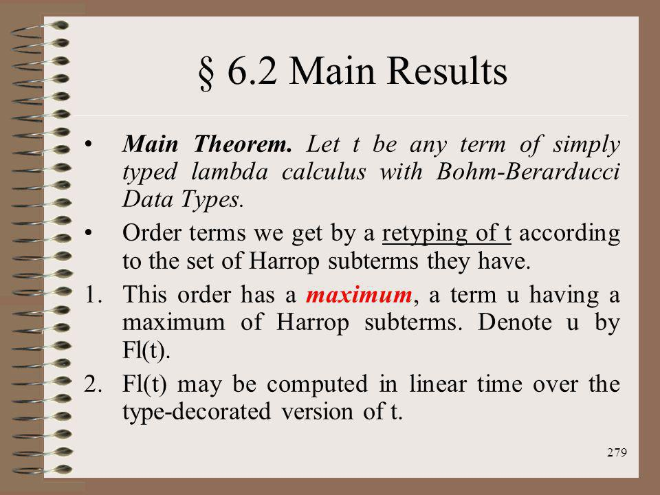 § 6.2 Main Results Main Theorem. Let t be any term of simply typed lambda calculus with Bohm-Berarducci Data Types.