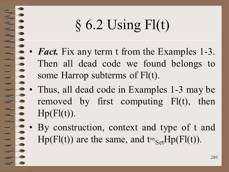 § 6.2 Using Fl(t) Fact. Fix any term t from the Examples 1-3. Then all dead code we found belongs to some Harrop subterms of Fl(t).