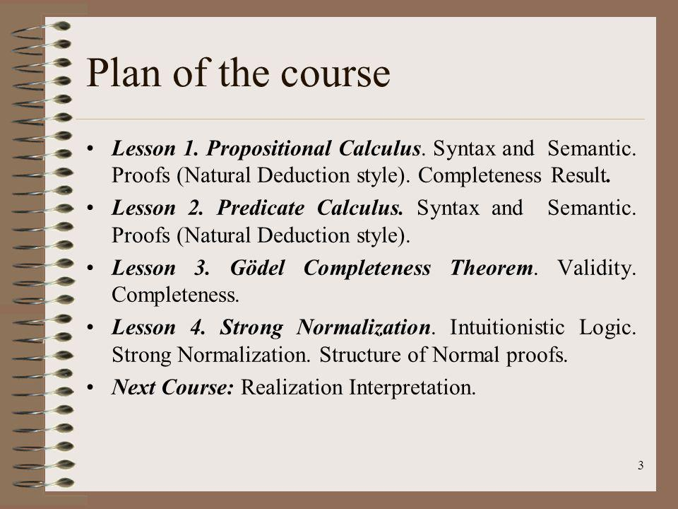 Plan of the course Lesson 1. Propositional Calculus. Syntax and Semantic. Proofs (Natural Deduction style). Completeness Result.