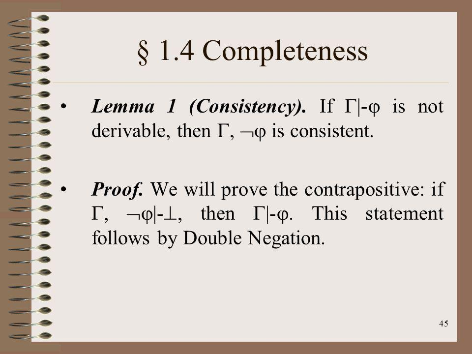 § 1.4 Completeness Lemma 1 (Consistency). If |- is not derivable, then ,  is consistent.