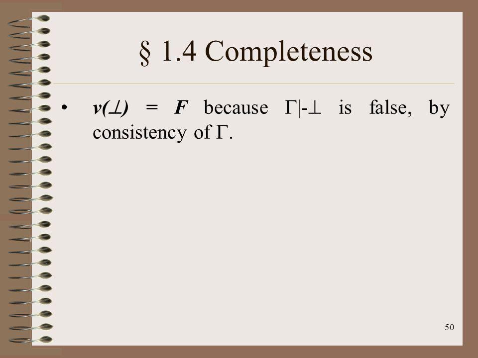 § 1.4 Completeness v() = F because |- is false, by consistency of .