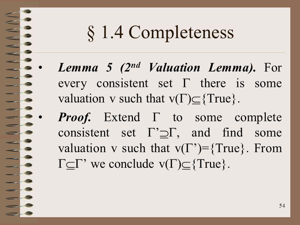 § 1.4 Completeness Lemma 5 (2nd Valuation Lemma). For every consistent set  there is some valuation v such that v(){True}.